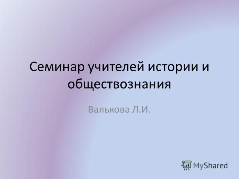 Семинар учителей истории и обществознания Валькова Л.И.