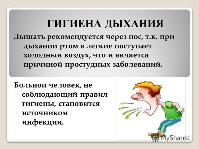Больной человек, не соблюдающий правил гигиены, становится источником инфекции. Дышать рекомендуется через нос, т.к. при дыхании ртом в легкие поступает холодный воздух, что и является причиной простудных заболеваний. ГИГИЕНА ДЫХАНИЯ