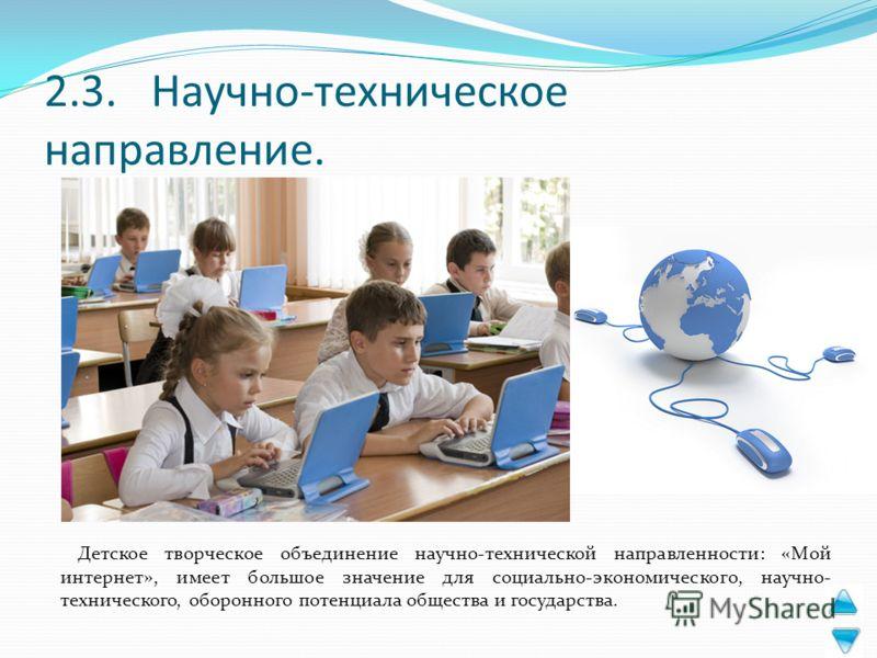 2.3. Научно-техническое направление. Детское творческое объединение научно-технической направленности: «Мой интернет», имеет большое значение для социально-экономического, научно- технического, оборонного потенциала общества и государства.