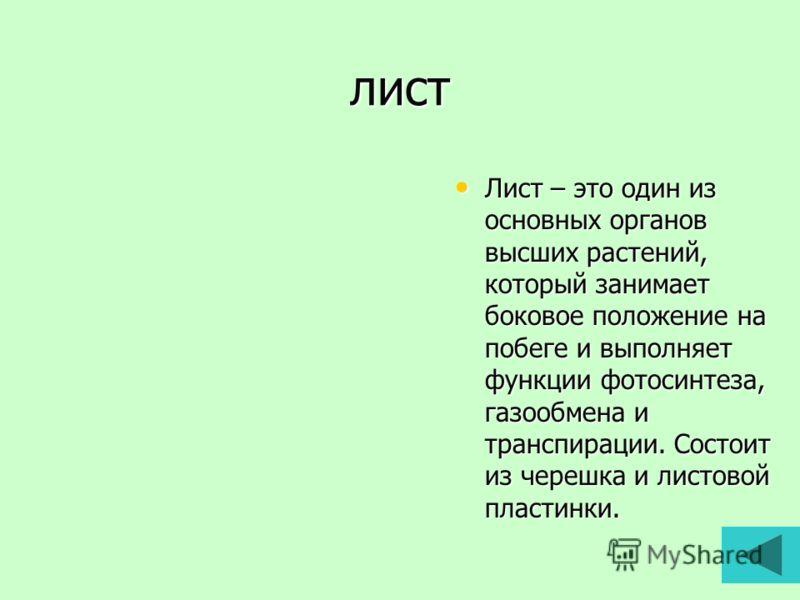 лист Лист – это один из основных органов высших растений, который занимает боковое положение на побеге и выполняет функции фотосинтеза, газообмена и транспирации. Состоит из черешка и листовой пластинки. Лист – это один из основных органов высших рас