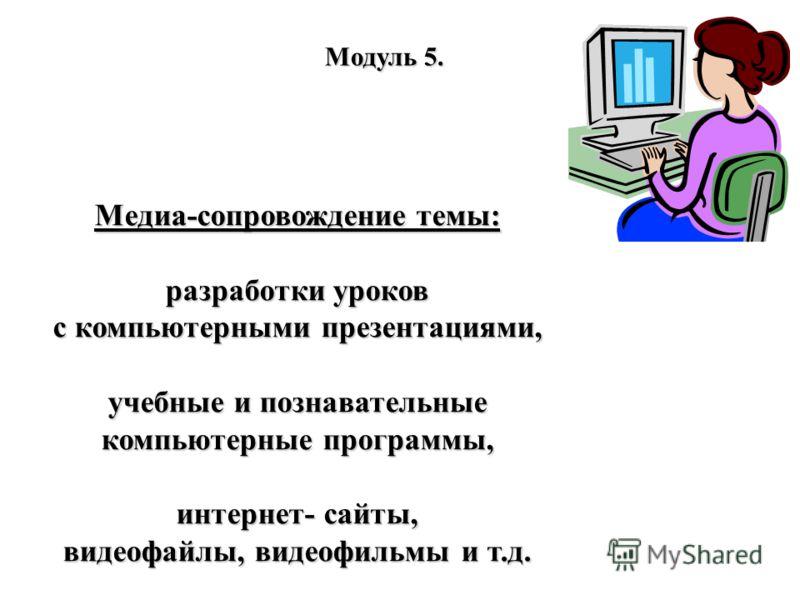 Модуль 5. Медиа-сопровождение темы: разработки уроков с компьютерными презентациями, учебные и познавательные компьютерные программы, интернет- сайты, видеофайлы, видеофильмы и т.д.