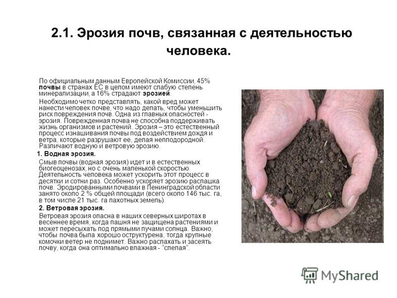 2.1. Эрозия почв, связанная с деятельностью человека. По официальным данным Европейской Комиссии, 45% почвы в странах ЕС в целом имеют слабую степень минерализации, а 16% страдают эрозией. Необходимо четко представлять, какой вред может нанести челов
