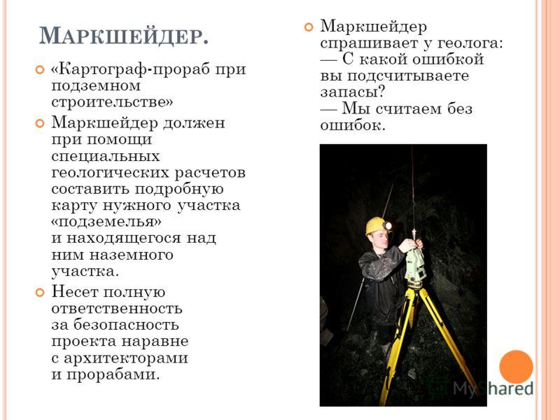 М АРКШЕЙДЕР. «Картограф-прораб при подземном строительстве» Маркшейдер должен при помощи специальных геологических расчетов составить подробную карту нужного участка «подземелья» и находящегося над ним наземного участка. Несет полную ответственность