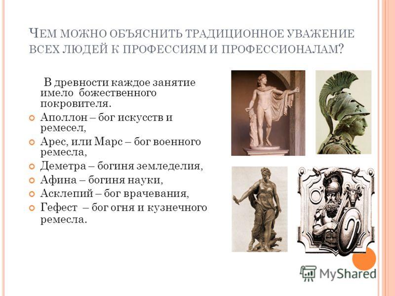 Ч ЕМ МОЖНО ОБЪЯСНИТЬ ТРАДИЦИОННОЕ УВАЖЕНИЕ ВСЕХ ЛЮДЕЙ К ПРОФЕССИЯМ И ПРОФЕССИОНАЛАМ ? В древности каждое занятие имело божественного покровителя. Аполлон – бог искусств и ремесел, Арес, или Марс – бог военного ремесла, Деметра – богиня земледелия, Аф