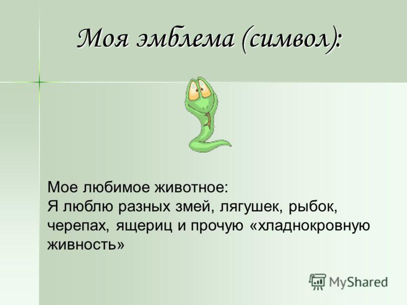Моя эмблема (символ): Мое любимое животное: Я люблю разных змей, лягушек, рыбок, черепах, ящериц и прочую «хладнокровную живность»