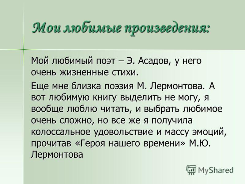 Мои любимые произведения: Мой любимый поэт – Э. Асадов, у него очень жизненные стихи. Еще мне близка поэзия М. Лермонтова. А вот любимую книгу выделить не могу, я вообще люблю читать, и выбрать любимое очень сложно, но все же я получила колоссальное