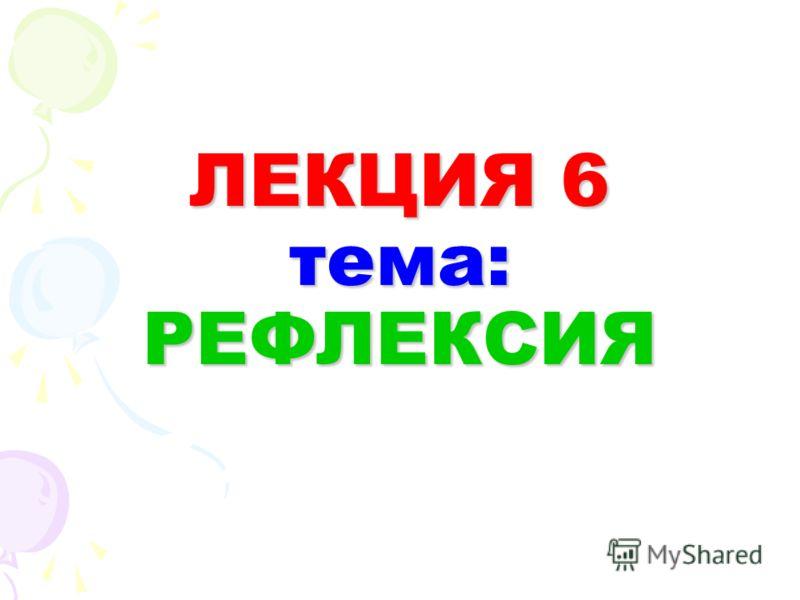 ЛЕКЦИЯ 6 тема: РЕФЛЕКСИЯ