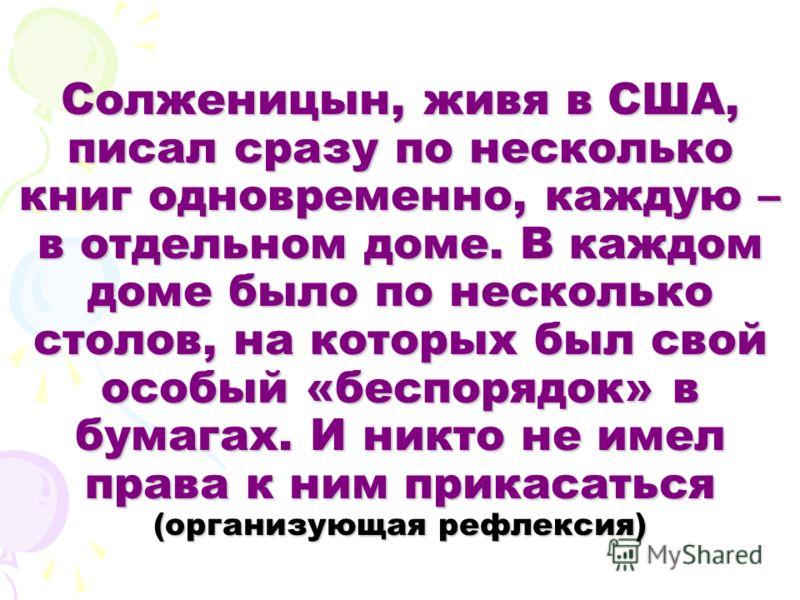 Солженицын, живя в США, писал сразу по несколько книг одновременно, каждую – в отдельном доме. В каждом доме было по несколько столов, на которых был свой особый «беспорядок» в бумагах. И никто не имел права к ним прикасаться (организующая рефлексия)