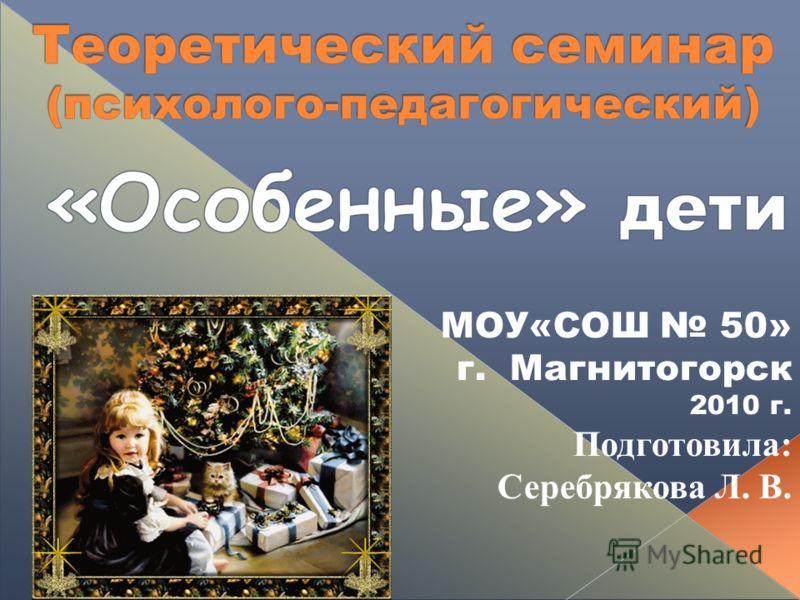 МОУ«СОШ 50» г. Магнитогорск 2010 г. Подготовила: Серебрякова Л. В.