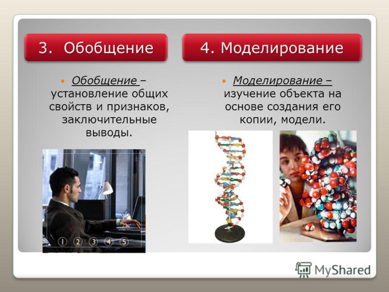 Обобщение – установление общих свойств и признаков, заключительные выводы. Моделирование – изучение объекта на основе создания его копии, модели. 3. Обобщение 4. Моделирование