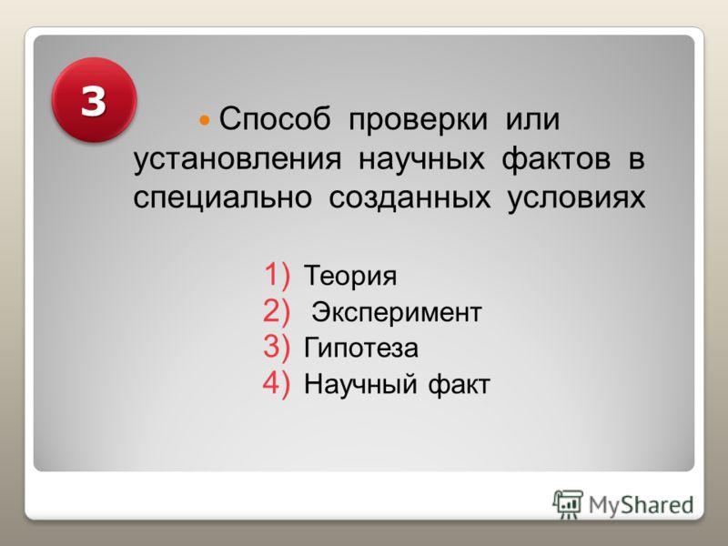 Способ проверки или установления научных фактов в специально созданных условиях 1) Теория 2) Эксперимент 3) Гипотеза 4) Научный факт 33