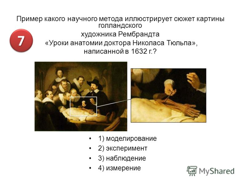 Пример какого научного метода иллюстрирует сюжет картины голландского художника Рембрандта «Уроки анатомии доктора Николаса Тюльпа», написанной в 1632 г.? 1) моделирование 2) эксперимент 3) наблюдение 4) измерение 77