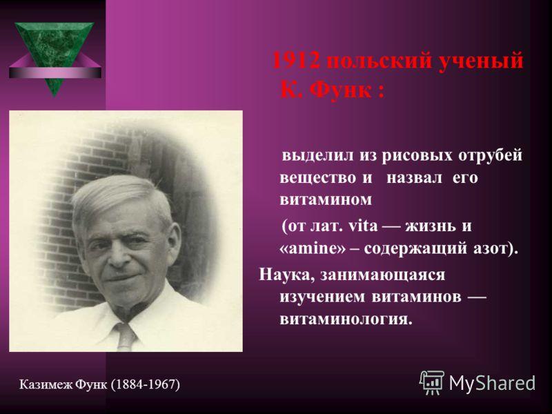 1912 польский ученый К. Функ : выделил из рисовых отрубей вещество и назвал его витамином (от лат. vita жизнь и «amine» – содержащий азот). Наука, занимающаяся изучением витаминов витаминология. Казимеж Функ (1884-1967)