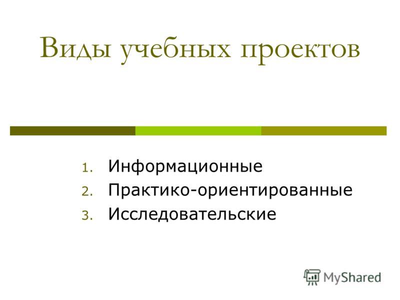 Виды учебных проектов 1. Информационные 2. Практико-ориентированные 3. Исследовательские