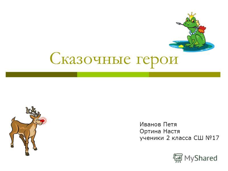 Сказочные герои Иванов Петя Ортина Настя ученики 2 класса СШ 17