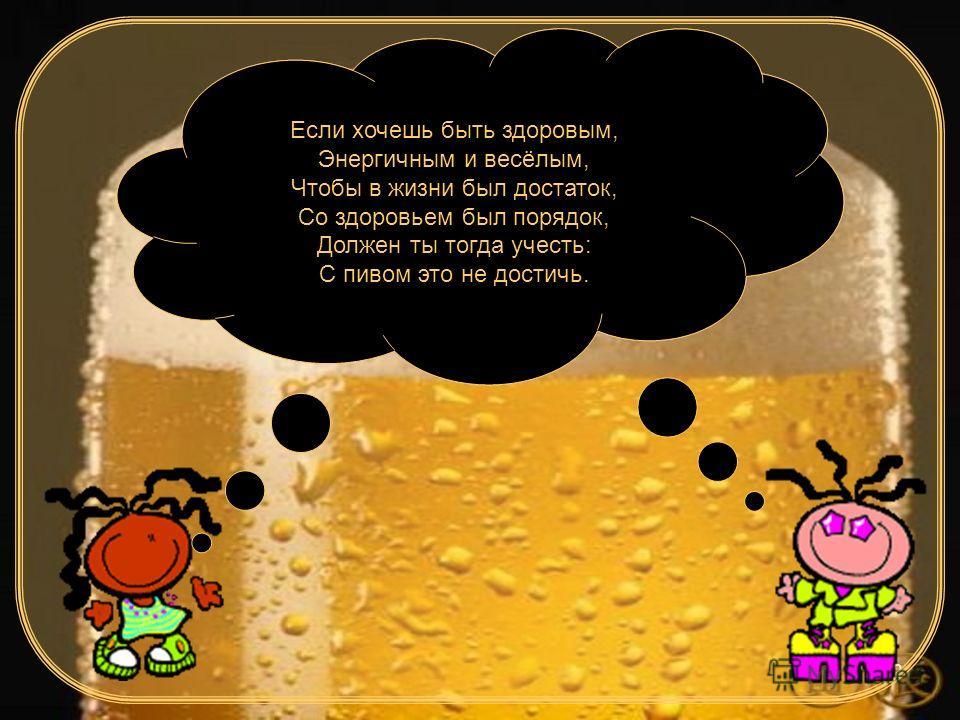 12 Если хочешь быть здоровым, Энергичным и весёлым, Чтобы в жизни был достаток, Со здоровьем был порядок, Должен ты тогда учесть: С пивом это не достичь.