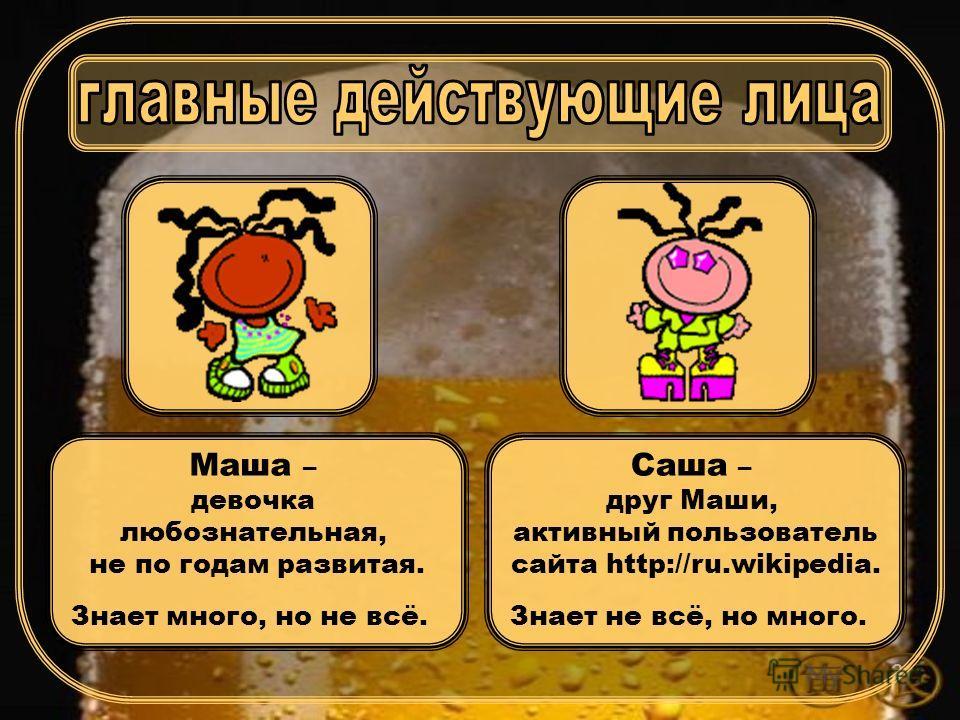 2 Маша – девочка любознательная, не по годам развитая. Знает много, но не всё. Саша – друг Маши, активный пользователь сайта http://ru.wikipedia. Знает не всё, но много.