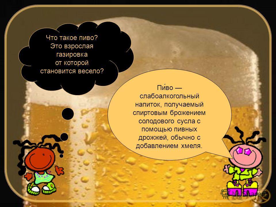 3 Что такое пиво? Это взрослая газировка от которой становится весело? Пиво слабоалкогольный напиток, получаемый спиртовым брожением солодового сусла с помощью пивных дрожжей, обычно с добавлением хмеля.