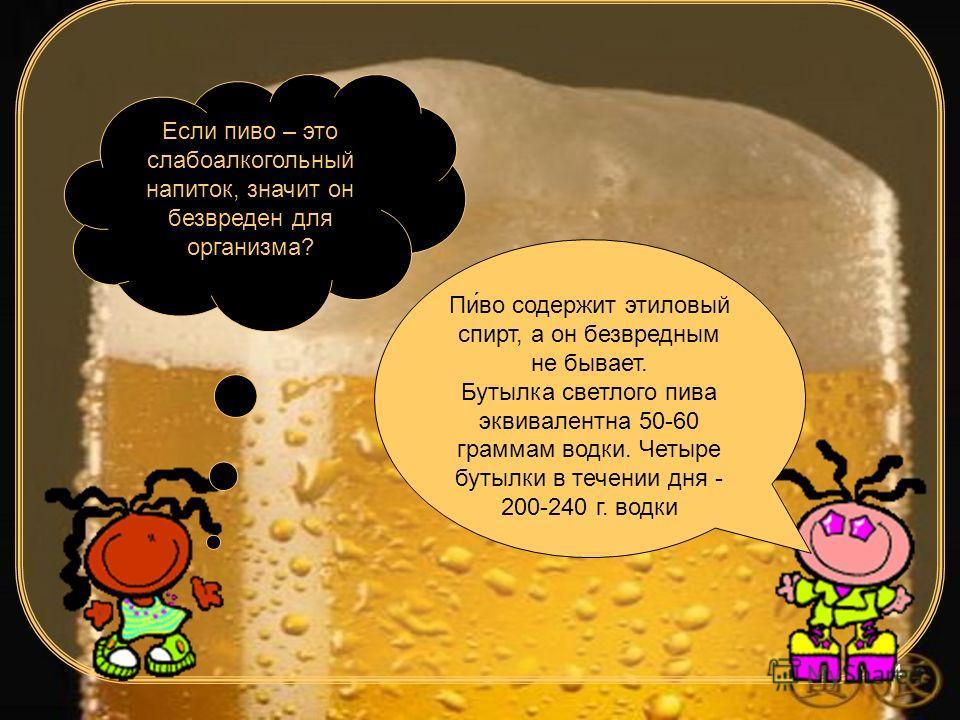 4 Если пиво – это слабоалкогольный напиток, значит он безвреден для организма? Пиво содержит этиловый спирт, а он безвредным не бывает. Бутылка светлого пива эквивалентна 50-60 граммам водки. Четыре бутылки в течении дня - 200-240 г. водки