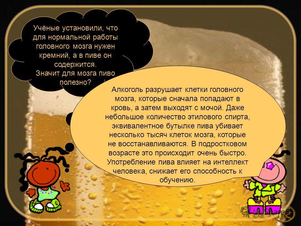 6 Учёные установили, что для нормальной работы головного мозга нужен кремний, а в пиве он содержится. Значит для мозга пиво полезно? Алкоголь разрушает клетки головного мозга, которые сначала попадают в кровь, а затем выходят с мочой. Даже небольшое