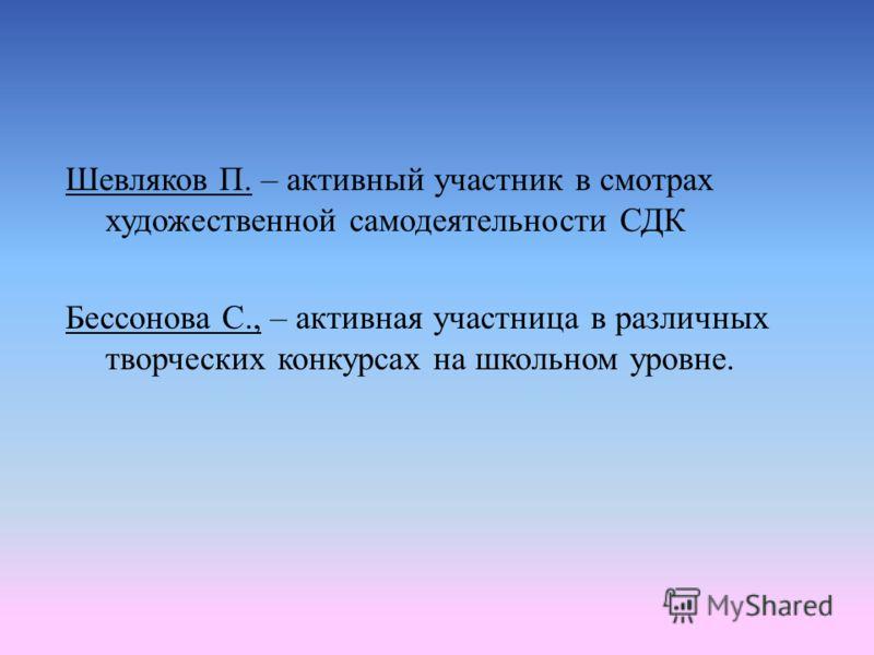 Шевляков П. – активный участник в смотрах художественной самодеятельности СДК Бессонова С., – активная участница в различных творческих конкурсах на школьном уровне.