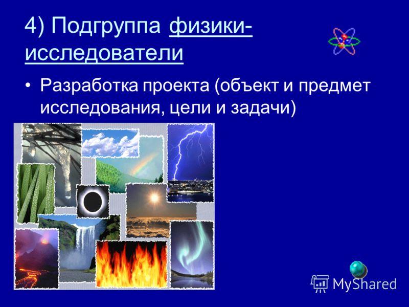 4) Подгруппа физики- исследователи Разработка проекта (объект и предмет исследования, цели и задачи)