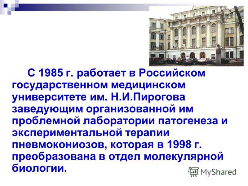 С 1985 г. работает в Российском государственном медицинском университете им. Н.И.Пирогова заведующим организованной им проблемной лаборатории патогенеза и экспериментальной терапии пневмокониозов, которая в 1998 г. преобразована в отдел молекулярной