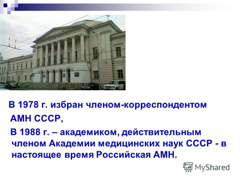 В 1978 г. избран членом-корреспондентом АМН СССР, В 1988 г. – академиком, действительным членом Академии медицинских наук СССР - в настоящее время Российская АМН.