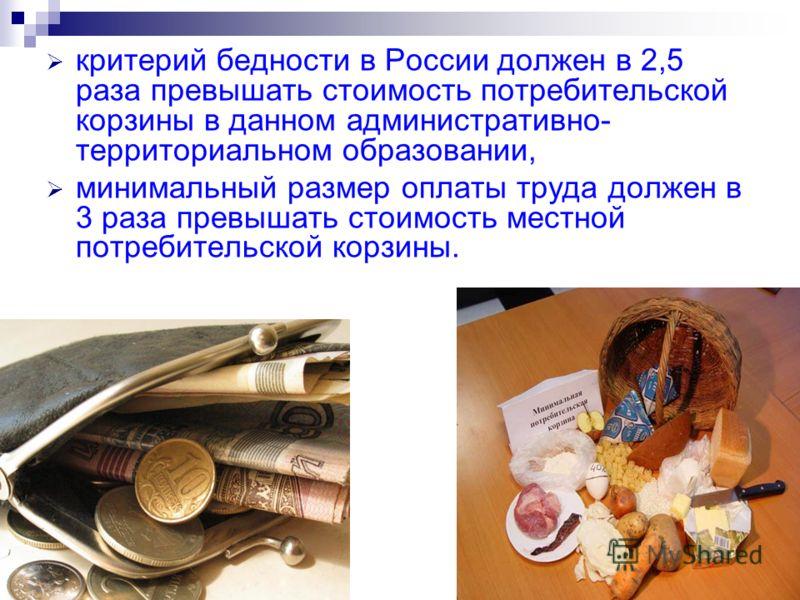 критерий бедности в России должен в 2,5 раза превышать стоимость потребительской корзины в данном административно- территориальном образовании, минимальный размер оплаты труда должен в 3 раза превышать стоимость местной потребительской корзины.