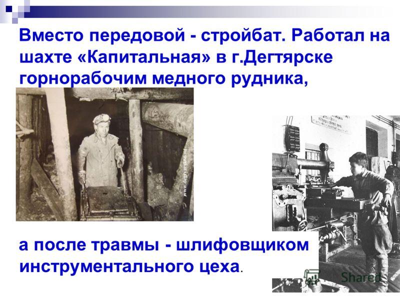 Вместо передовой - стройбат. Работал на шахте «Капитальная» в г.Дегтярске горнорабочим медного рудника, а после травмы - шлифовщиком инструментального цеха.