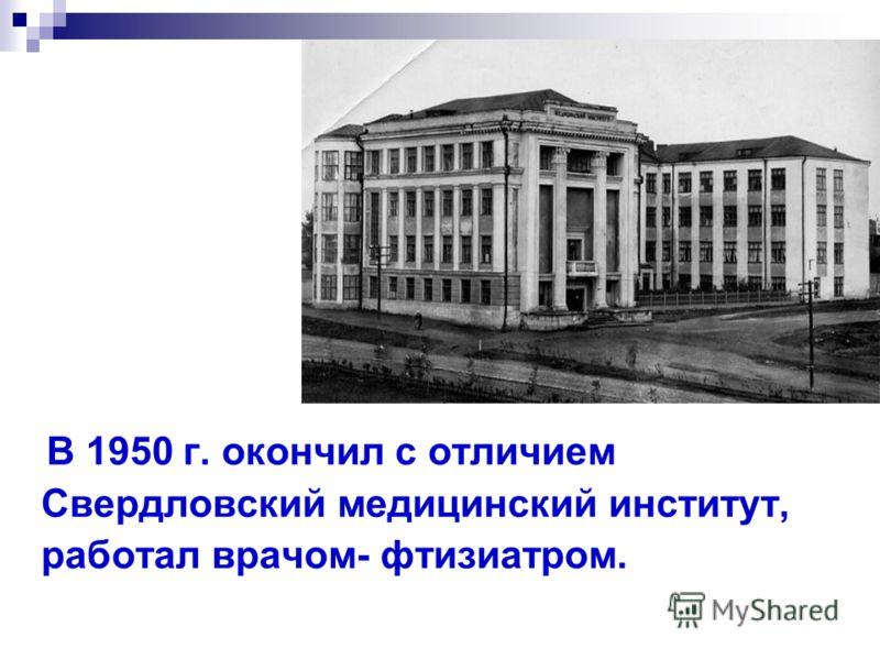 В 1950 г. окончил с отличием Свердловский медицинский институт, работал врачом- фтизиатром.
