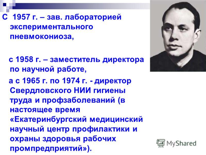 С 1957 г. – зав. лабораторией экспериментального пневмокониоза, с 1958 г. – заместитель директора по научной работе, а с 1965 г. по 1974 г. - директор Свердловского НИИ гигиены труда и профзаболеваний (в настоящее время «Екатеринбургский медицинский