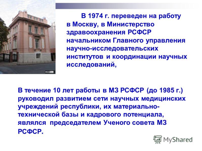 В 1974 г. переведен на работу в Москву, в Министерство здравоохранения РСФСР начальником Главного управления научно-исследовательских институтов и координации научных исследований, В течение 10 лет работы в МЗ РСФСР (до 1985 г.) руководил развитием с