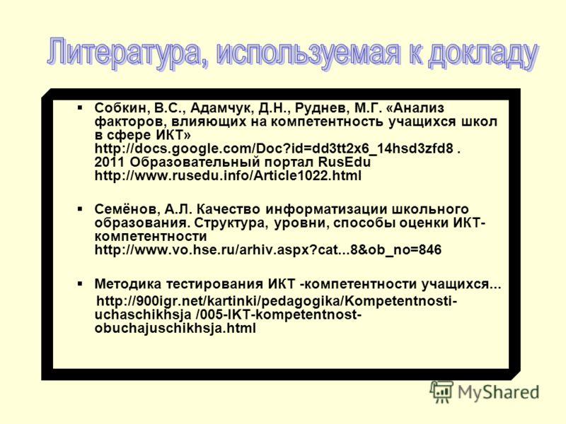 Собкин, В.С., Адамчук, Д.Н., Руднев, М.Г. «Анализ факторов, влияющих на компетентность учащихся школ в сфере ИКТ» http://docs.google.com/Doc?id=dd3tt2x6_14hsd3zfd8. 2011 Образовательный портал RusEdu http://www.rusedu.info/Article1022.html Семёнов, А
