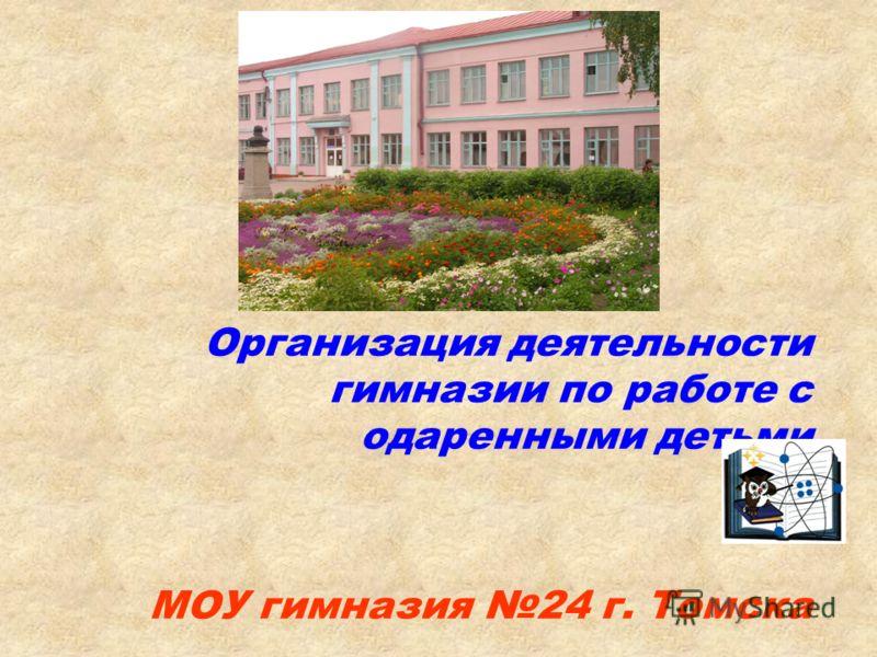 Организация деятельности гимназии по работе с одаренными детьми МОУ гимназия 24 г. Томска
