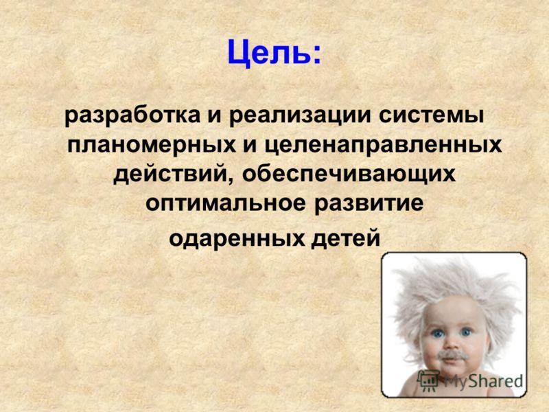 Цель: разработка и реализации системы планомерных и целенаправленных действий, обеспечивающих оптимальное развитие одаренных детей
