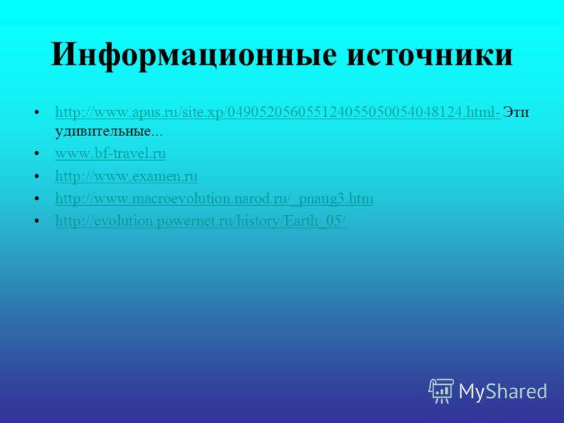 Информационные источники http://www.apus.ru/site.xp/049052056055124055050054048124.html- Эти удивительные...http://www.apus.ru/site.xp/049052056055124055050054048124.html- www.bf-travel.ru http://www.examen.ru http://www.macroevolution.narod.ru/_pnau
