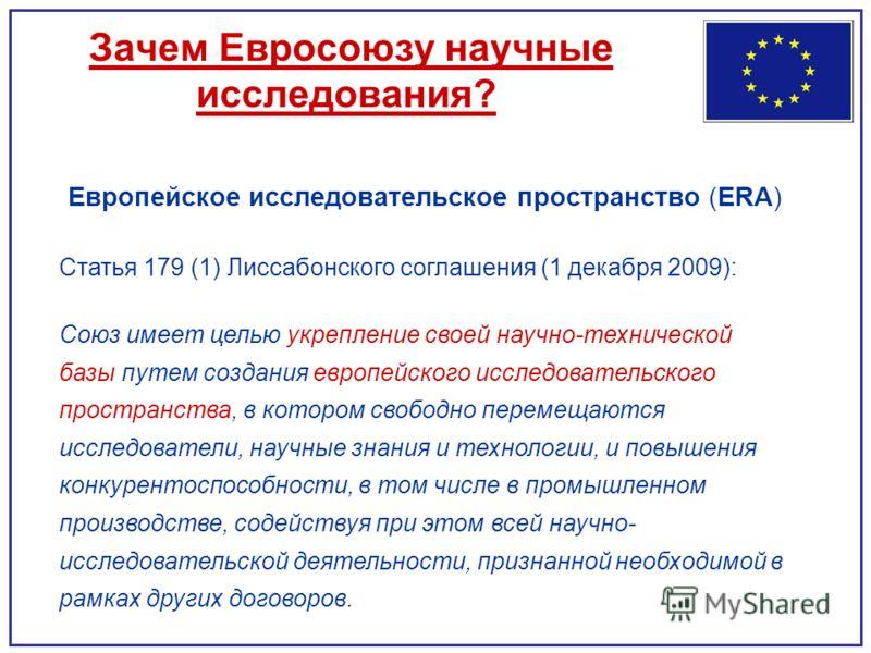 Зачем Евросоюзу научные исследования? Европейское исследовательское пространство (ERA) Статья 179 (1) Лиссабонского соглашения (1 декабря 2009): Союз имеет целью укрепление своей научно-технической базы путем создания европейского исследовательского