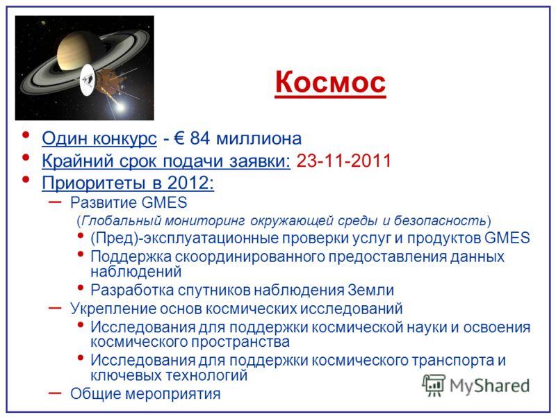 Космос Один конкурс - 84 миллиона Крайний срок подачи заявки: 23-11-2011 Приоритеты в 2012: – Развитие GMES (Глобальный мониторинг окружающей среды и безопасность) (Пред)-эксплуатационные проверки услуг и продуктов GMES Поддержка скоординированного п