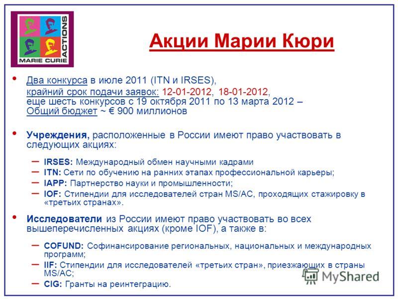 Акции Марии Кюри Два конкурса в июле 2011 (ITN и IRSES), крайний срок подачи заявок: 12-01-2012, 18-01-2012, еще шесть конкурсов с 19 октября 2011 по 13 марта 2012 – Общий бюджет ~ 900 миллионов Учреждения, расположенные в России имеют право участвов