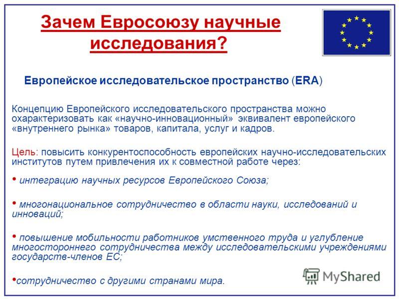 Зачем Евросоюзу научные исследования? Европейское исследовательское пространство (ERA) Концепцию Европейского исследовательского пространства можно охарактеризовать как «научно-инновационный» эквивалент европейского «внутреннего рынка» товаров, капит