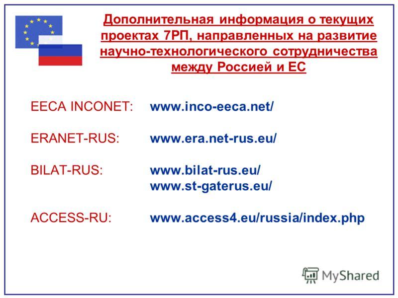 Дополнительная информация о текущих проектах 7РП, направленных на развитие научно-технологического сотрудничества между Россией и ЕС EECA INCONET: www.inco-eeca.net/ ERANET-RUS: www.era.net-rus.eu/ BILAT-RUS: www.bilat-rus.eu/ www.st-gaterus.eu/ ACCE