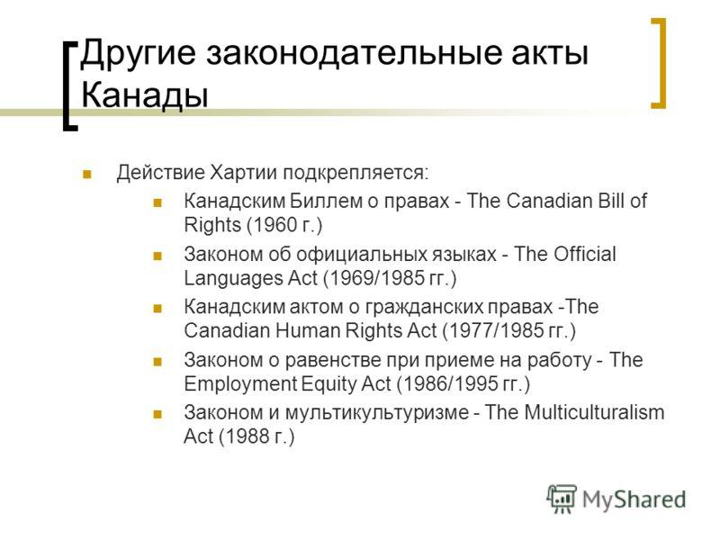 Другие законодательные акты Канады Действие Хартии подкрепляется: Канадским Биллем о правах - The Canadian Bill of Rights (1960 г.) Законом об официальных языках - The Official Languages Act (1969/1985 гг.) Канадским актом о гражданских правах -The C
