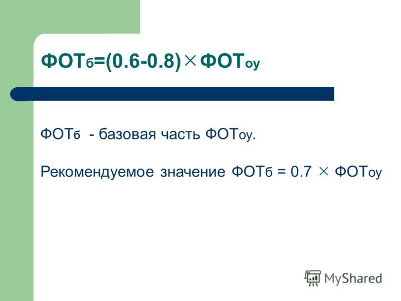 ФОТ б =(0.6-0.8) ФОТ оу ФОТ б - базовая часть ФОТ оу. Рекомендуемое значение ФОТ б = 0.7 ФОТ оу