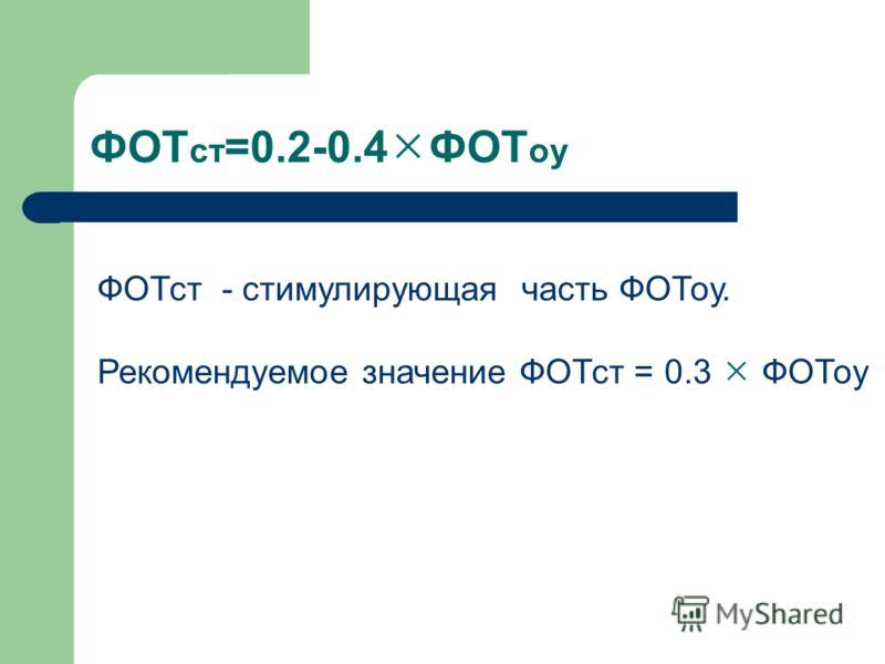 ФОТ ст =0.2-0.4 ФОТ оу ФОТст - стимулирующая часть ФОТоу. Рекомендуемое значение ФОТст = 0.3 ФОТоу