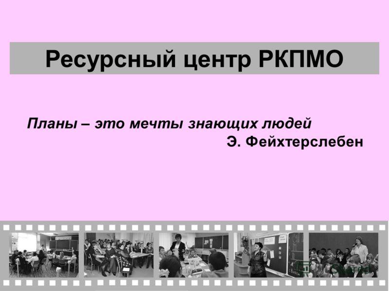 Ресурсный центр РКПМО Планы – это мечты знающих людей Э. Фейхтерслебен
