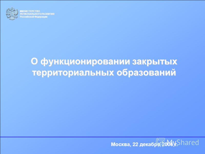 О функционировании закрытых территориальных образований МИНИСТЕРСТВО РЕГИОНАЛЬНОГО РАЗВИТИЯ Российской Федерации Москва, 22 декабря 2006 г.