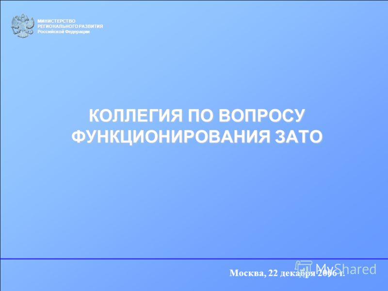 КОЛЛЕГИЯ ПО ВОПРОСУ ФУНКЦИОНИРОВАНИЯ ЗАТО МИНИСТЕРСТВО РЕГИОНАЛЬНОГО РАЗВИТИЯ Российской Федерации Москва, 22 декабря 2006 г.