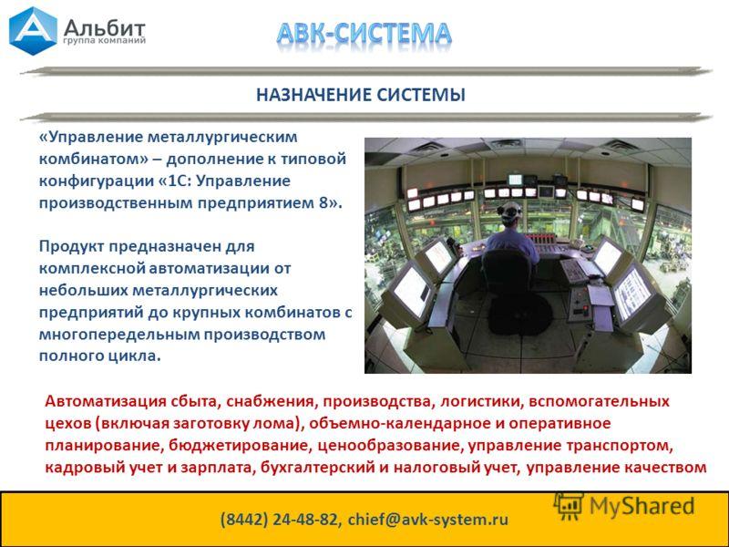 НАЗНАЧЕНИЕ СИСТЕМЫ (8442) 24-48-82, chief@avk-system.ru «Управление металлургическим комбинатом» – дополнение к типовой конфигурации «1С: Управление производственным предприятием 8». Продукт предназначен для комплексной автоматизации от небольших мет