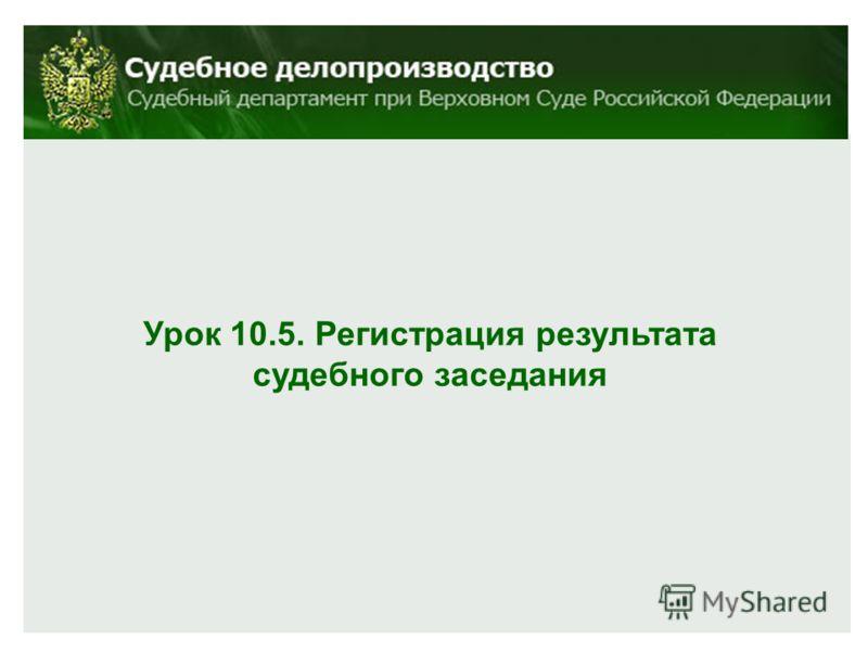 Урок 10.5. Регистрация результата судебного заседания
